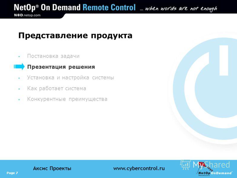 Page 7 Аксис Проектыwww.cybercontrol.ru Представление продукта Постановка задачи Презентация решения Установка и настройка системы Как работает система Конкурентные преимущества
