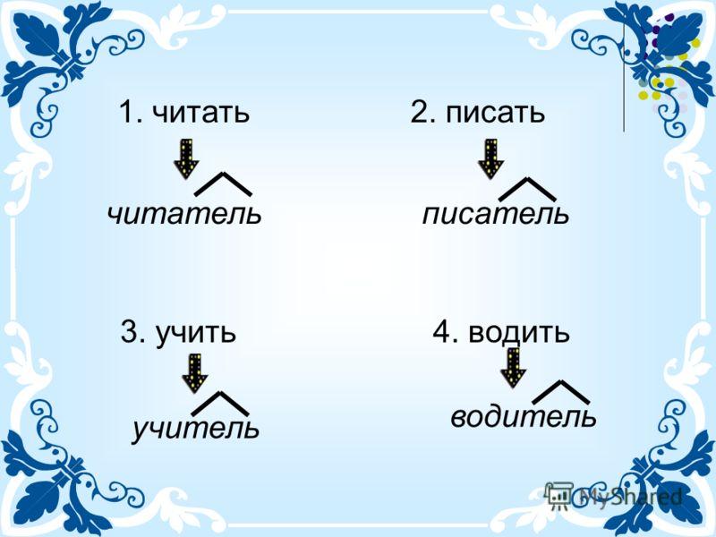 1. читать2. писать 3. учить4. водить читательписатель учитель водитель