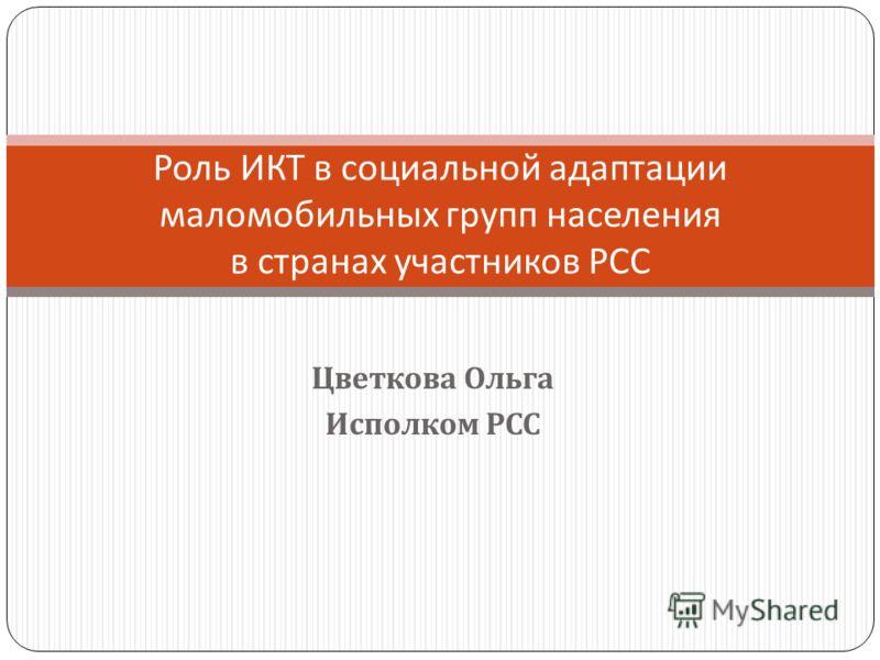 Цветкова Ольга Исполком РСС Роль ИКТ в социальной адаптации маломобильных групп населения в странах участников РСС