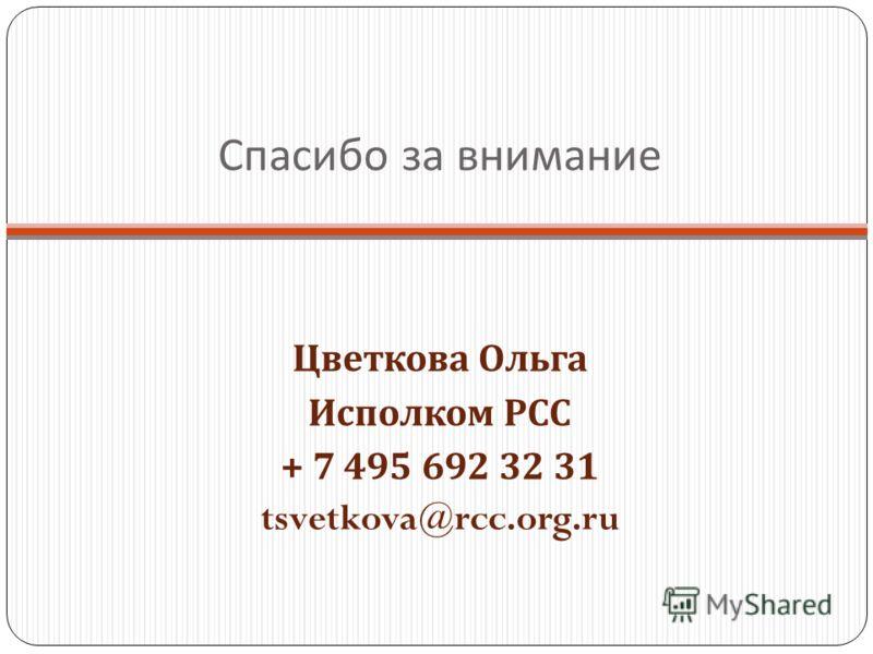 Спасибо за внимание Цветкова Ольга Исполком РСС + 7 495 692 32 31 tsvetkova@rcc.org.ru