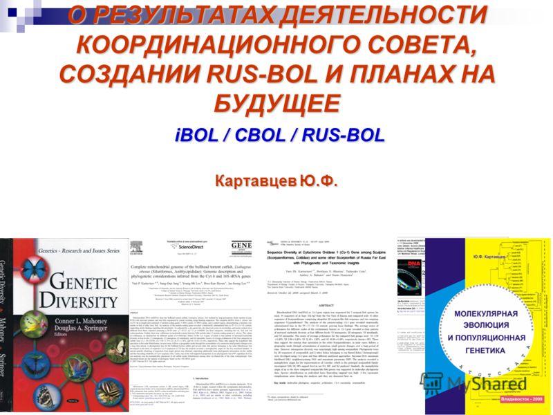 О РЕЗУЛЬТАТАХ ДЕЯТЕЛЬНОСТИ КООРДИНАЦИОННОГО СОВЕТА, СОЗДАНИИ RUS-BOL И ПЛАНАХ НА БУДУЩЕЕ iBOL / CBOL / RUS-BOL Картавцев Ю.Ф.