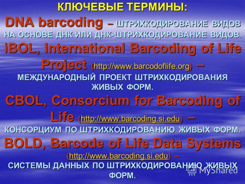 КЛЮЧЕВЫЕ ТЕРМИНЫ: DNA barcoding – ШТРИХКОДИРОВАНИЕ ВИДОВ НА ОСНОВЕ ДНК ИЛИ ДНК-ШТРИХКОДИРОВАНИЕ ВИДОВ. iBOL, International Barcoding of Life Project (http://www.barcodoflife.org) – МЕЖДУНАРОДНЫЙ ПРОЕКТ ШТРИХКОДИРОВАНИЯ ЖИВЫХ ФОРМ. СBOL, Consorcium fo