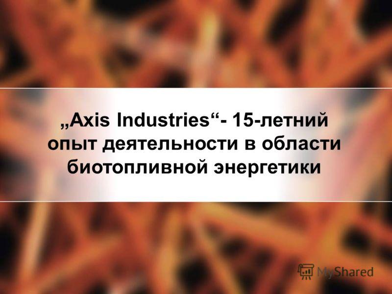 Axis Industries- 15-летний опыт деятельности в области биотопливной энергетики