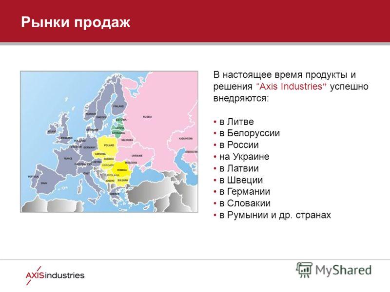 Рынки продаж В настоящее время продукты и решения Axis Industries успешно внедряются: в Литве в Белоруссии в России на Украине в Латвии в Швеции в Германии в Словакии в Румынии и др. странах