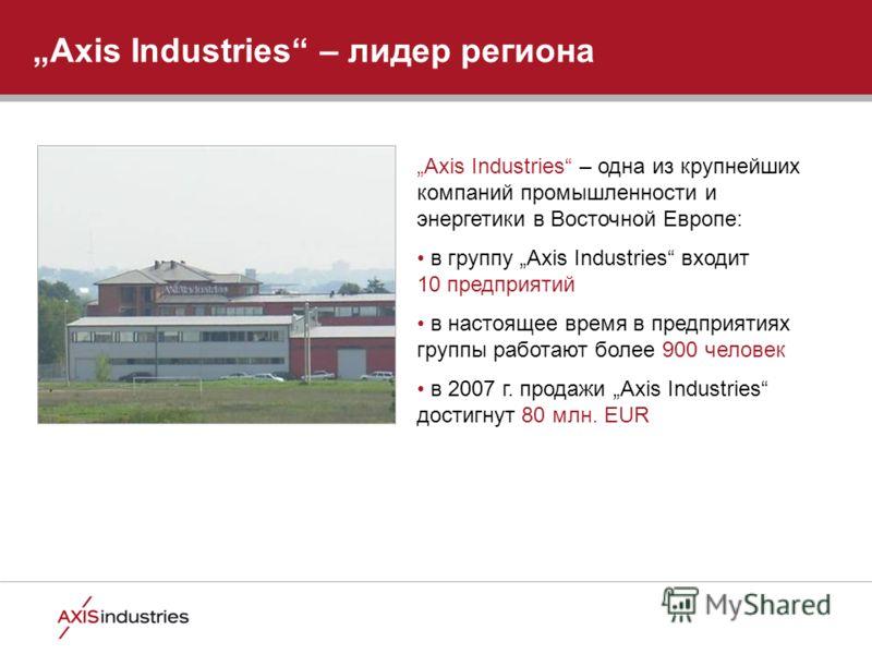 Axis Industries – лидер региона Axis Industries – одна из крупнейших компаний промышленности и энергетики в Восточной Европе: в группу Axis Industries входит 10 предприятий в настоящее время в предприятиях группы работают более 900 человек в 2007 г.