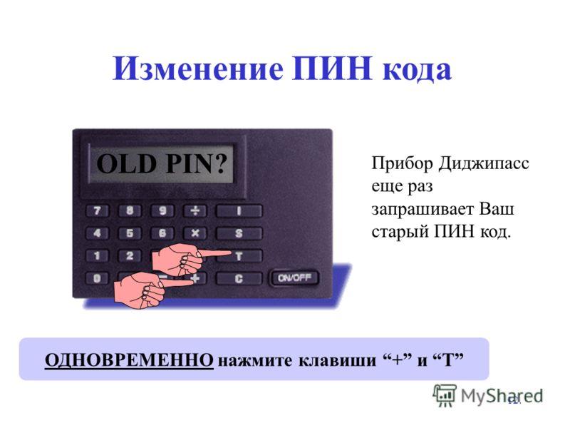 12. Изменение ПИН кода Прибор Диджипасс еще раз запрашивает Ваш старый ПИН код. ОДНОВРЕМЕННО нажмите клавиши + и T **** OLD PIN?