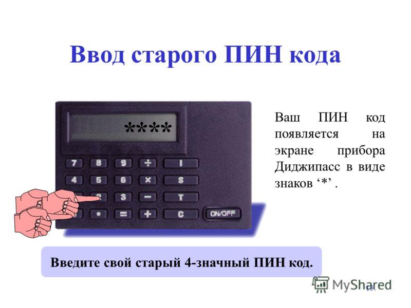 13. Ввод старого ПИН кода Введите свой старый 4-значный ПИН код. Ваш ПИН код появляется на экране прибора Диджипасс в виде знаков *. OLD PIN? ****