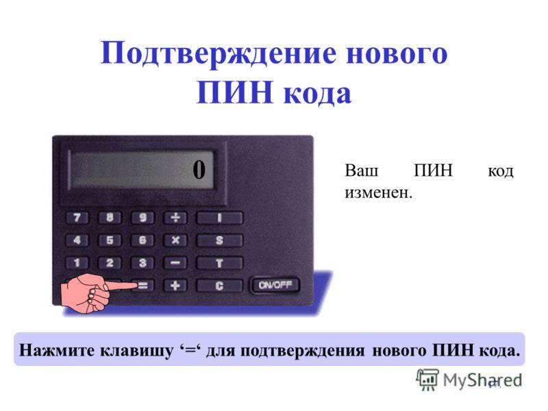 17. Нажмите клавишу = для подтверждения нового ПИН кода. Ваш ПИН код изменен. **** 0 Подтверждение нового ПИН кода