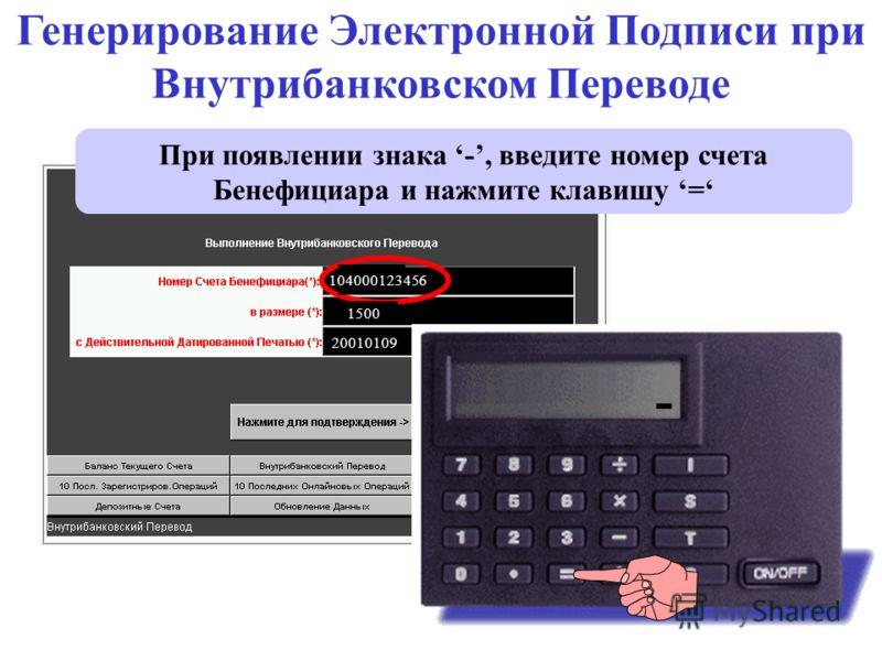 28. - При появлении знака -, введите номер счета Бенефициара и нажмите клавишу = Генерирование Электронной Подписи при Внутрибанковском Переводе 104000123456 - 1500 20010109