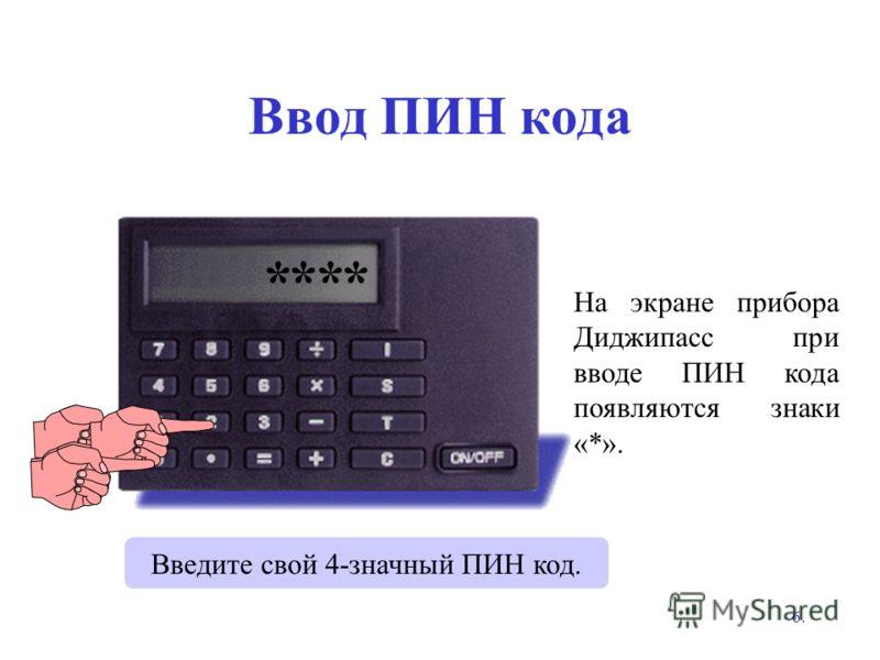 6. Ввод ПИН кода На экране прибора Диджипасс при вводе ПИН кода появляются знаки «*». PIN? **** Введите свой 4-значный ПИН код.