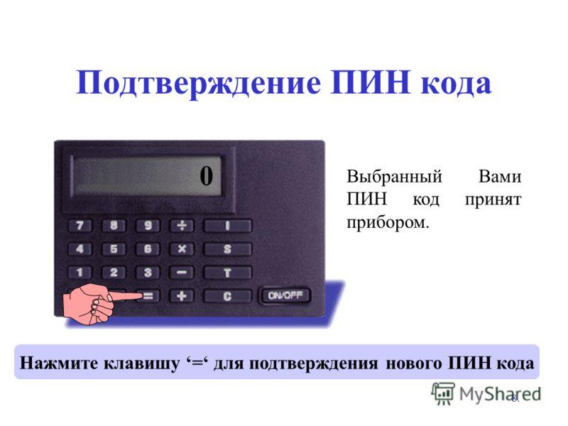 8. Подтверждение ПИН кода Нажмите клавишу = для подтверждения нового ПИН кода Выбранный Вами ПИН код принят прибором. **** 0