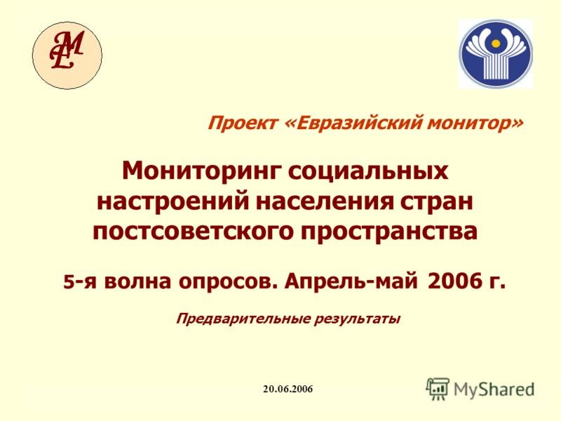 Мониторинг социальных настроений населения стран постсоветского пространства ЕМ-V. Предварительные результаты (v3) 1 Проект «Евразийский монитор» 20.06.2006 Мониторинг социальных настроений населения стран постсоветского пространства 5 -я волна опрос