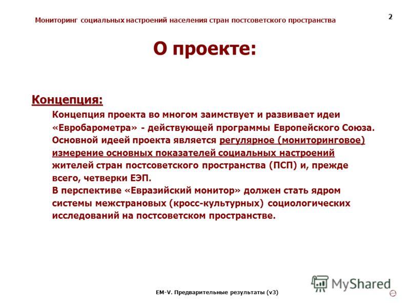 Мониторинг социальных настроений населения стран постсоветского пространства ЕМ-V. Предварительные результаты (v3) 2 Концепция: Концепция проекта во многом заимствует и развивает идеи «Евробарометра» - действующей программы Европейского Союза. Основн