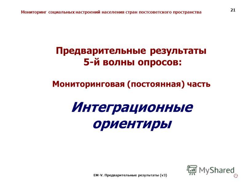 Мониторинг социальных настроений населения стран постсоветского пространства ЕМ-V. Предварительные результаты (v3) 21 Предварительные результаты 5-й волны опросов: Мониторинговая (постоянная) часть Интеграционные ориентиры
