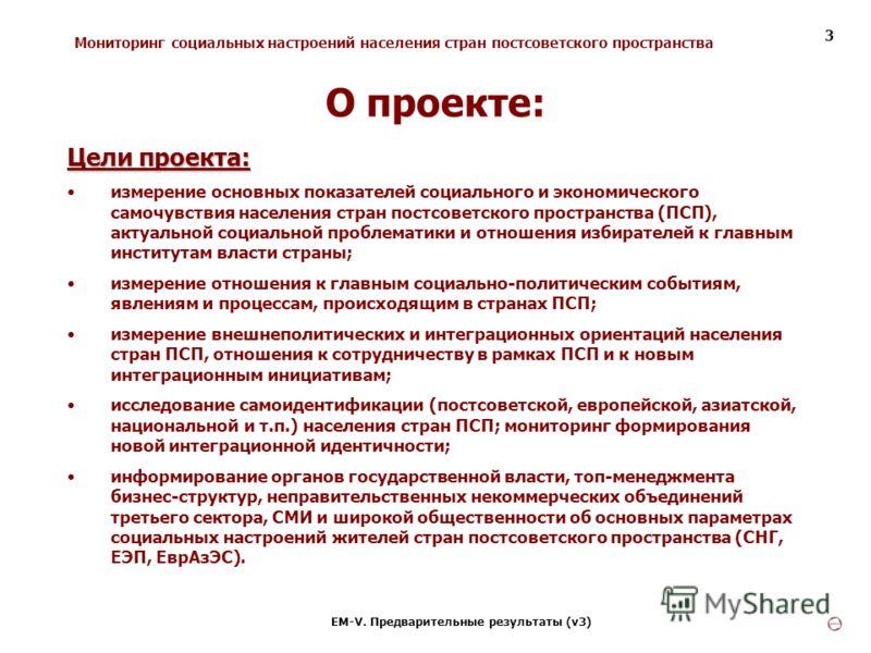 Мониторинг социальных настроений населения стран постсоветского пространства ЕМ-V. Предварительные результаты (v3) 3 Цели проекта: измерение основных показателей социального и экономического самочувствия населения стран постсоветского пространства (П