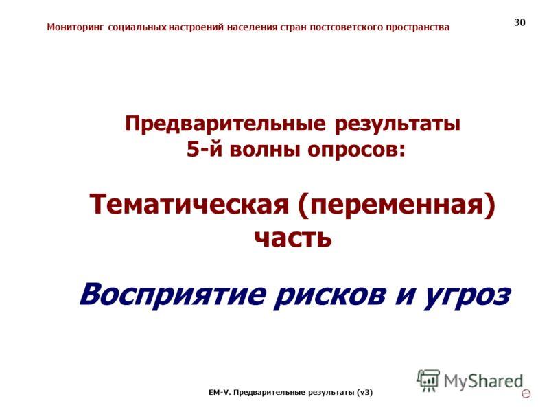 Мониторинг социальных настроений населения стран постсоветского пространства ЕМ-V. Предварительные результаты (v3) 30 Предварительные результаты 5-й волны опросов: Тематическая (переменная) часть Восприятие рисков и угроз