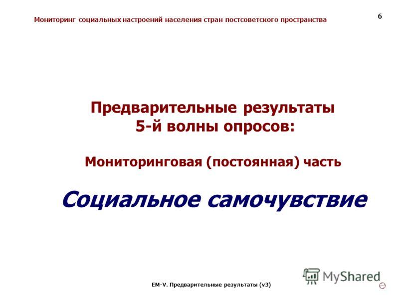 Мониторинг социальных настроений населения стран постсоветского пространства ЕМ-V. Предварительные результаты (v3) 6 Предварительные результаты 5-й волны опросов: Мониторинговая (постоянная) часть Социальное самочувствие