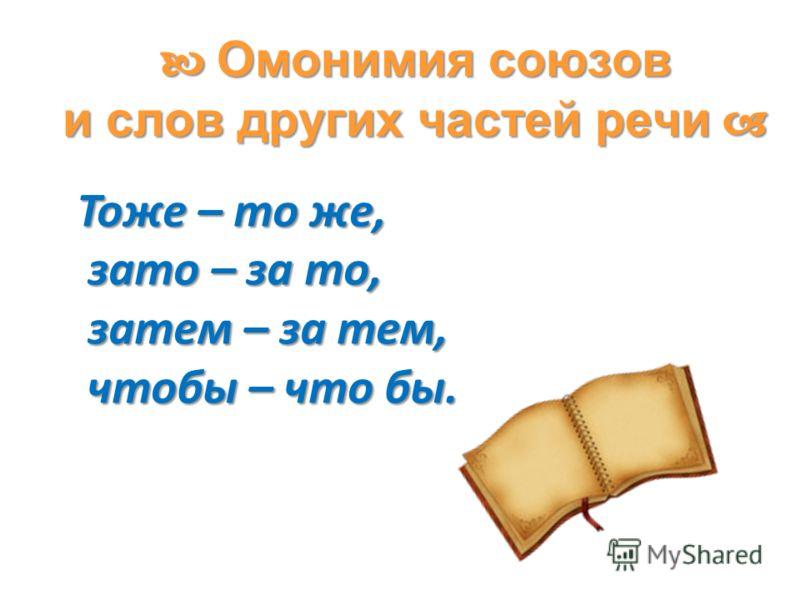 Омонимия союзов и слов других частей речи Омонимия союзов и слов других частей речи Тоже – то же, зато – за то, зато – за то, затем – за тем, затем – за тем, чтобы – что бы. чтобы – что бы.