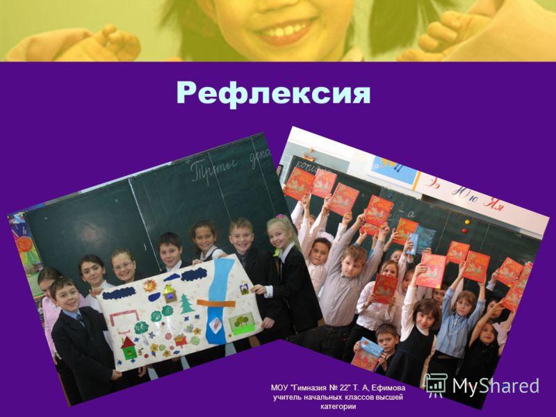 МОУ Гимназия 22 Т. А, Ефимова учитель начальных классов высшей категории 15 Рефлексия