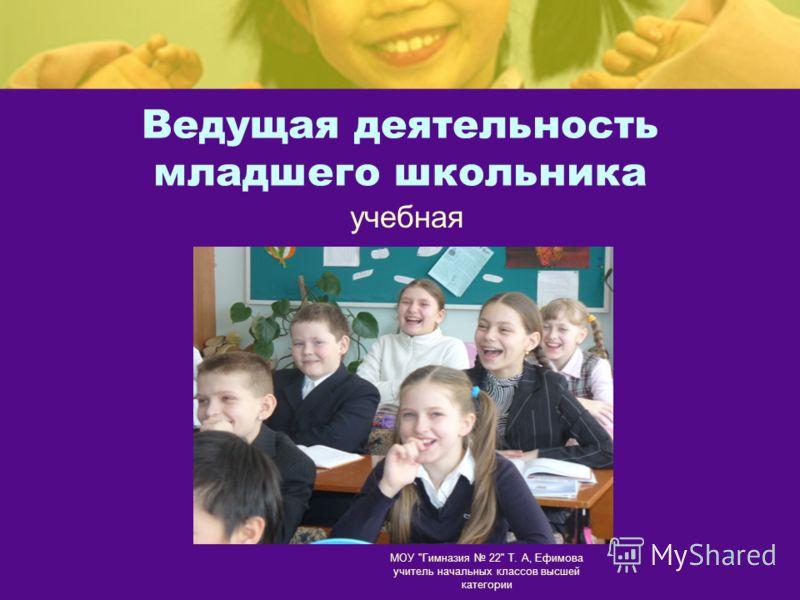 МОУ Гимназия 22 Т. А, Ефимова учитель начальных классов высшей категории 5 Ведущая деятельность младшего школьника учебная