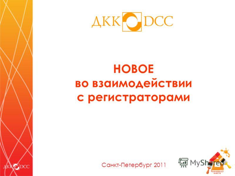 Развиваемся вместе НОВОЕ во взаимодействии с регистраторами Санкт-Петербург 2011