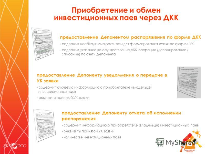 Развиваемся вместе 13 предоставление Депонентом распоряжения по форме ДКК - содержит необходимые реквизиты для формирования заявки по форме УК - содержит указание на осуществление ДКК операции (депонирование / списание) по счету Депонента предоставле