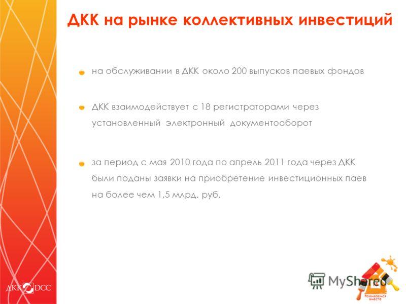 Развиваемся вместе 15 на обслуживании в ДКК около 200 выпусков паевых фондов ДКК взаимодействует с 18 регистраторами через установленный электронный документооборот за период с мая 2010 года по апрель 2011 года через ДКК были поданы заявки на приобре