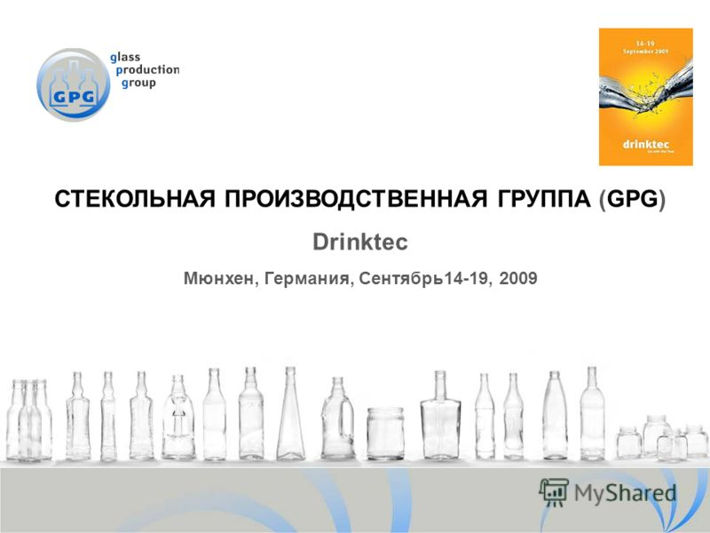 СТЕКОЛЬНАЯ ПРОИЗВОДСТВЕННАЯ ГРУППА (GPG) Drinktec Мюнхен, Германия, Сентябрь14-19, 2009