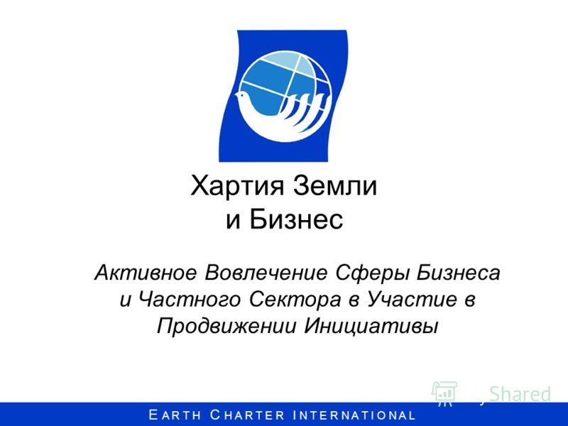 E A R T H C H A R T E R I N T E R N A T I O N A L Хартия Земли и Бизнес Активное Вовлечение Сферы Бизнеса и Частного Сектора в Участие в Продвижении Инициативы