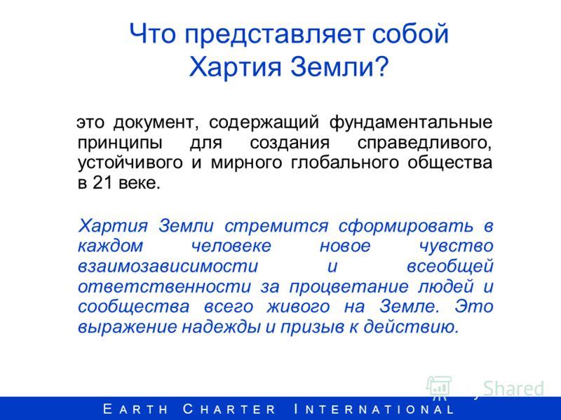 E A R T H C H A R T E R I N T E R N A T I O N A L Что представляет собой Хартия Земли? это документ, содержащий фундаментальные принципы для создания справедливого, устойчивого и мирного глобального общества в 21 веке. Хартия Земли стремится сформиро