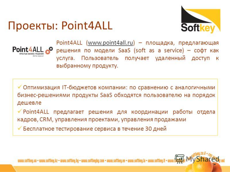 Проекты: Point4ALL Point4ALL (www.point4all.ru) – площадка, предлагающая решения по модели SaaS (soft as a service) – софт как услуга. Пользователь получает удаленный доступ к выбранному продукту.www.point4all.ru Оптимизация IT-бюджетов компании: по