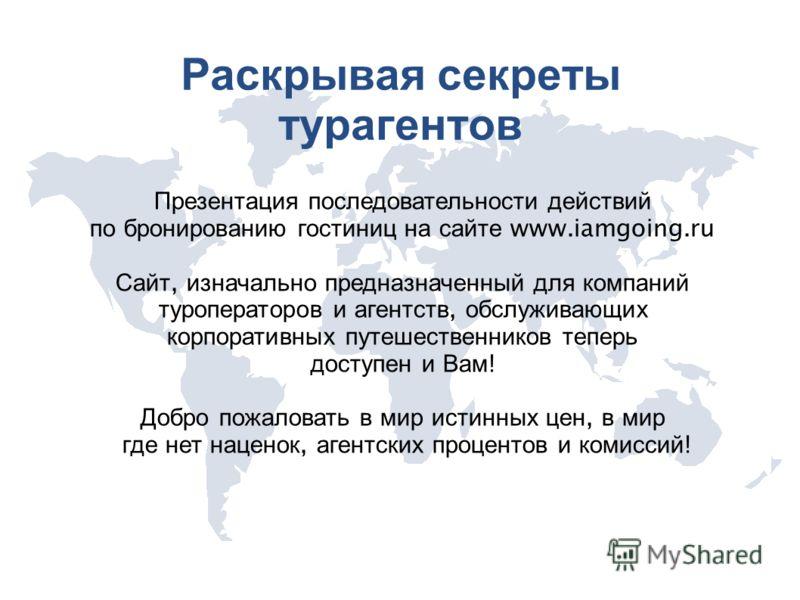 Раскрывая секреты турагентов Презентация последовательности действий по бронированию гостиниц на сайте www.iamgoing.ru Сайт, изначально предназначенный для компаний туроператоров и агентств, обслуживающих корпоративных путешественников теперь доступе