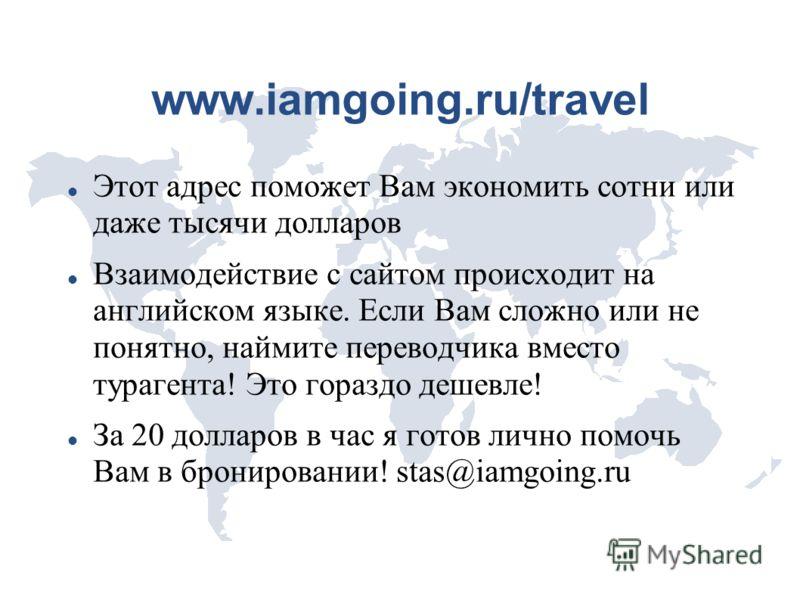 www.iamgoing.ru/travel Этот адрес поможет Вам экономить сотни или даже тысячи долларов Взаимодействие с сайтом происходит на английском языке. Если Вам сложно или не понятно, наймите переводчика вместо турагента! Это гораздо дешевле! За 20 долларов в
