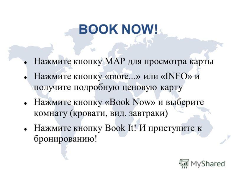 BOOK NOW! Нажмите кнопку MAP для просмотра карты Нажмите кнопку «more...» или «INFO» и получите подробную ценовую карту Нажмите кнопку «Book Now» и выберите комнату (кровати, вид, завтраки) Нажмите кнопку Book It! И приступите к бронированию!
