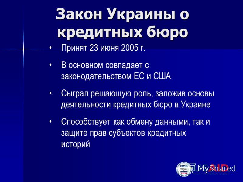 Закон Украины о кредитных бюро Принят 23 июня 2005 г. В основном совпадает с законодательством ЕС и США Сыграл решающую роль, заложив основы деятельности кредитных бюро в Украине Способствует как обмену данными, так и защите прав субъектов кредитных