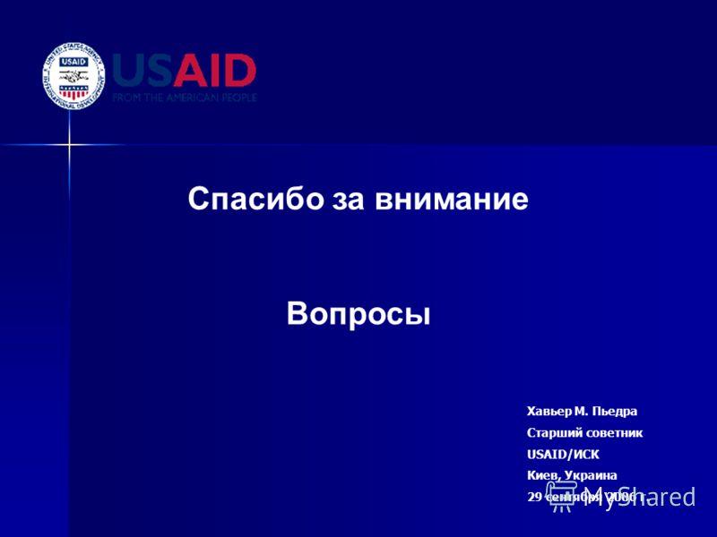 Спасибо за внимание Вопросы Хавьер М. Пьедра Старший советник USAID/ИСК Киев, Украина 29 сентября 2006 г.