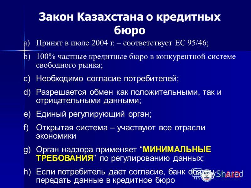 a)Принят в июле 2004 г. – соответствует ЕС 95/46; b)100% частные кредитные бюро в конкурентной системе свободного рынка; c)Необходимо согласие потребителей; d)Разрешается обмен как положительными, так и отрицательными данными; e)Единый регулирующий о