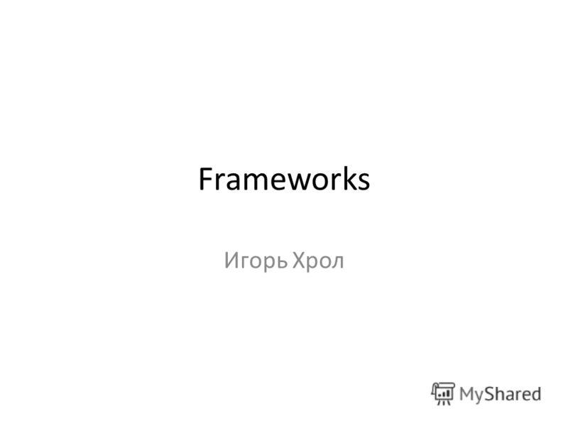 Frameworks Игорь Хрол