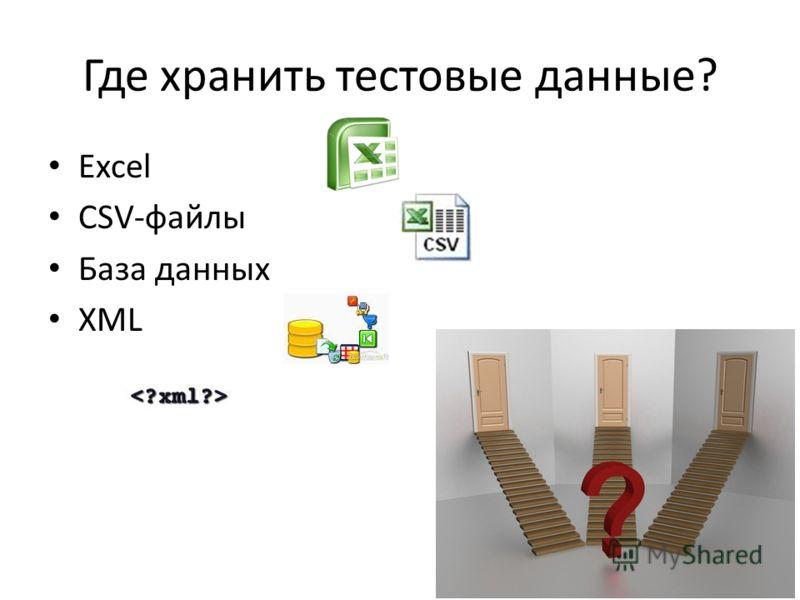 Где хранить тестовые данные? Excel CSV-файлы База данных XML