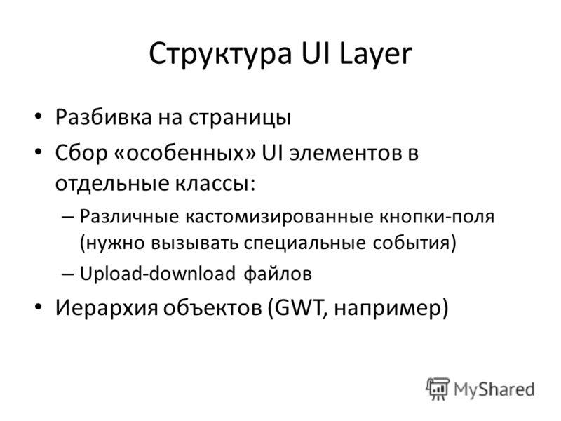 Структура UI Layer Разбивка на страницы Сбор «особенных» UI элементов в отдельные классы: – Различные кастомизированные кнопки-поля (нужно вызывать специальные события) – Upload-download файлов Иерархия объектов (GWT, например)