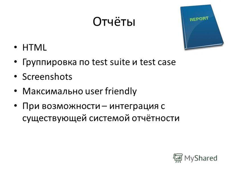 Отчёты HTML Группировка по test suite и test case Screenshots Максимально user friendly При возможности – интеграция с существующей системой отчётности