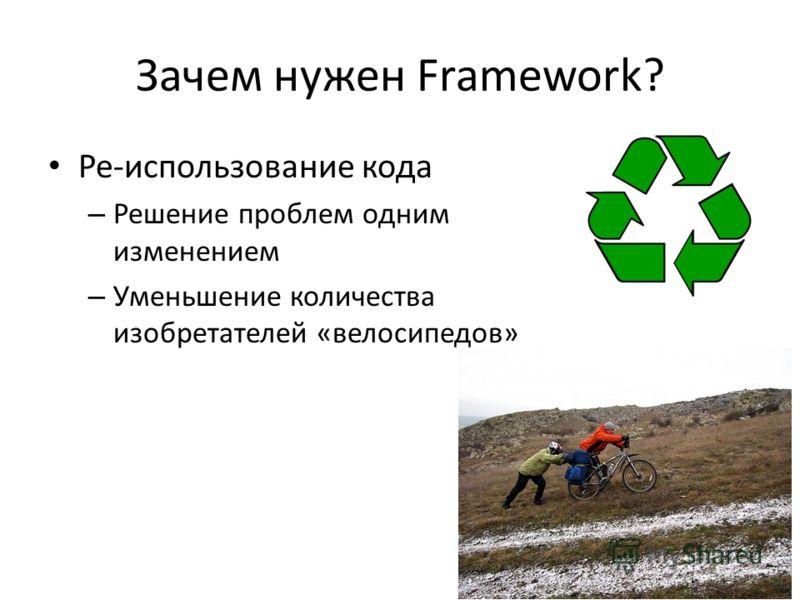 Зачем нужен Framework? Ре-использование кода – Решение проблем одним изменением – Уменьшение количества изобретателей «велосипедов»