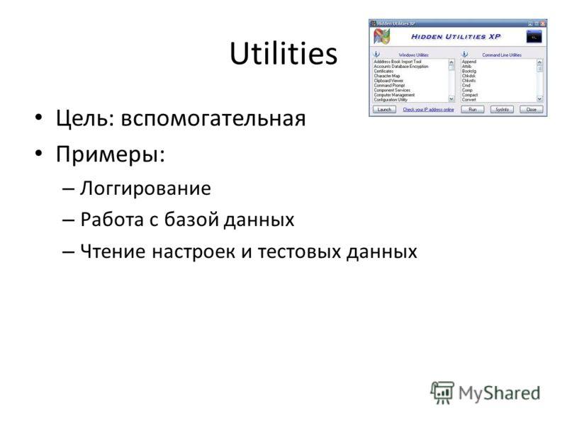 Utilities Цель: вспомогательная Примеры: – Логгирование – Работа с базой данных – Чтение настроек и тестовых данных