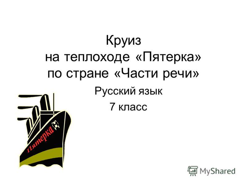 Круиз на теплоходе «Пятерка» по стране «Части речи» Русский язык 7 класс