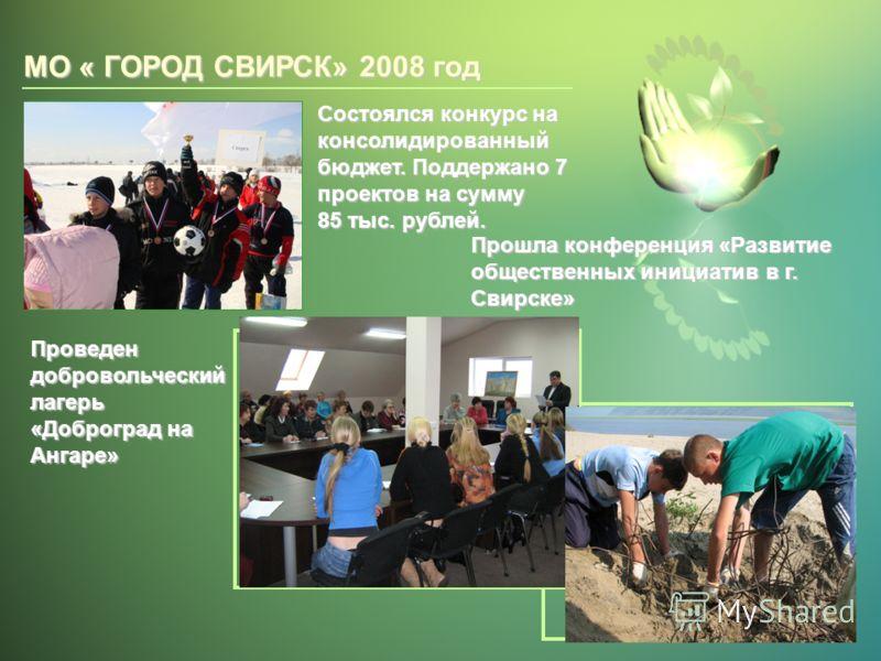 МО « ГОРОД СВИРСК» 2008 год Состоялся конкурс на консолидированный бюджет. Поддержано 7 проектов на сумму 85 тыс. рублей. Прошла конференция «Развитие общественных инициатив в г. Свирске» Проведен добровольческий лагерь «Доброград на Ангаре»
