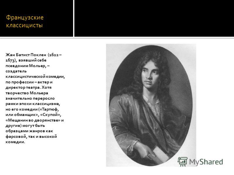 Французские классицисты Жан Батист Поклен (1622 – 1673), взявший себе псевдоним Мольер, – создатель классицистической комедии, по профессии – актер и директор театра. Хотя творчество Мольера значительно переросло рамки эпохи классицизма, но его комед