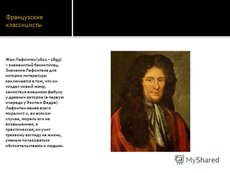 Французские классицисты Жан Лафонтен (1621 – 1695) – знаменитый баснописец. Значение Лафонтена для истории литературы заключается в том, что он создал новый жанр, заимствуя внешнюю фабулу у древних авторов (в первую очередь у Эзопа и Федра). Лафонтен
