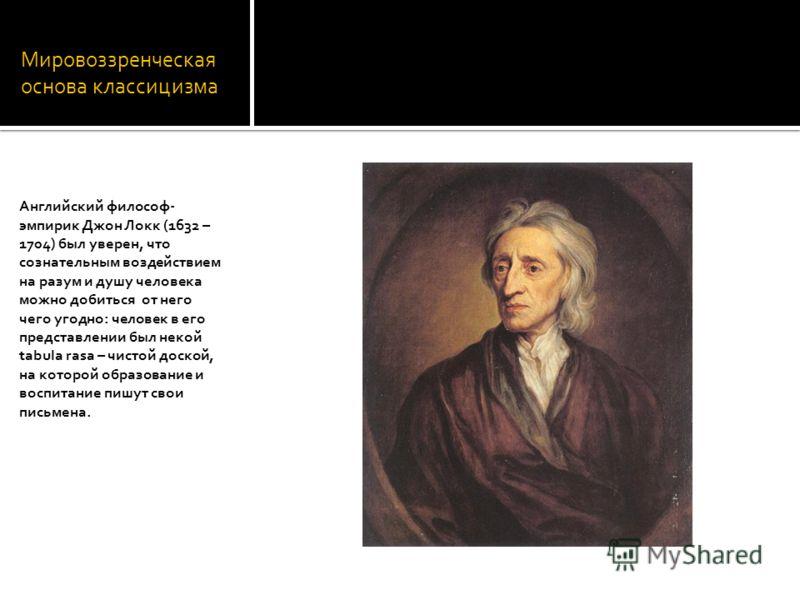 Мировоззренческая основа классицизма Английский философ- эмпирик Джон Локк (1632 – 1704) был уверен, что сознательным воздействием на разум и душу человека можно добиться от него чего угодно: человек в его представлении был некой tabula rasa – чистой