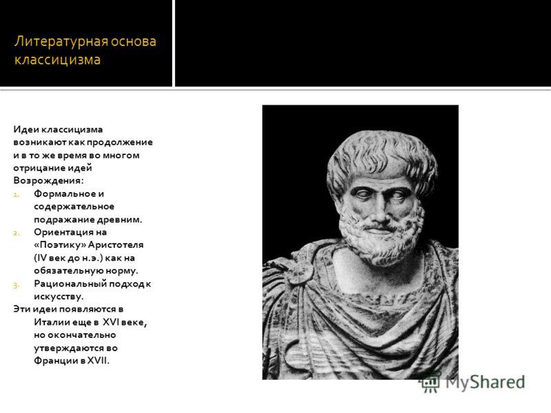 Литературная основа классицизма Идеи классицизма возникают как продолжение и в то же время во многом отрицание идей Возрождения: 1. Формальное и содержательное подражание древним. 2. Ориентация на «Поэтику» Аристотеля (IV век до н.э.) как на обязател