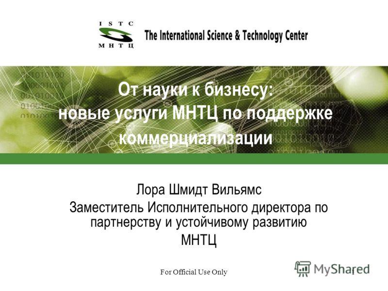 For Official Use Only1 От науки к бизнесу: новые услуги МНТЦ по поддержке коммерциализации Лора Шмидт Вильямс Заместитель Исполнительного директора по партнерству и устойчивому развитию МНТЦ